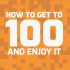 How to get to 100 - and enjoy it