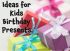 Ideas for Kids Birthday Presents