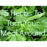 5 Herbs That Can Turn Your Meal Around