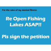 Please Open Fishing Lakes ASAP... I am going out of my mind!