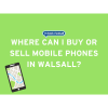 Where can I buy or sell mobile phones in Walsall?