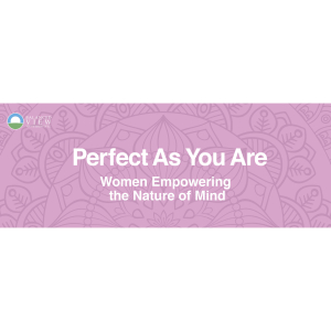 Perfect As You Are - Women Empowering the Nature of Mind - Monday 27th November