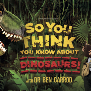 So You Think You Know About Dinosaurs With Dr Ben Garrod