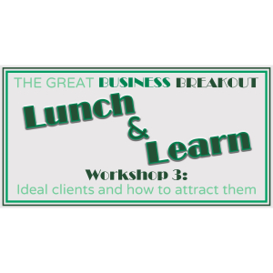 Great Business Breakout Lunch & Learn Session - Ideal Client & How to Attract Them